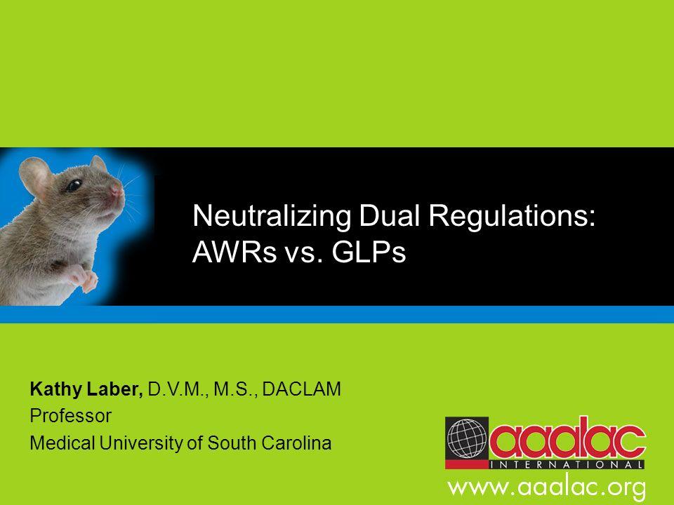 Neutralizing Dual Regulations: AWRs vs. GLPs Kathy Laber, D.V.M., M.S., DACLAM Professor Medical University of South Carolina