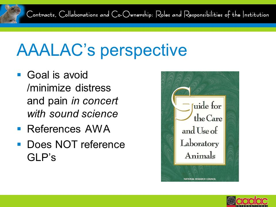 AAALACs perspective Goal is avoid /minimize distress and pain in concert with sound science References AWA Does NOT reference GLPs