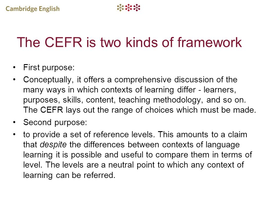 The CEFR is two kinds of framework First purpose: Conceptually, it offers a comprehensive discussion of the many ways in which contexts of learning di