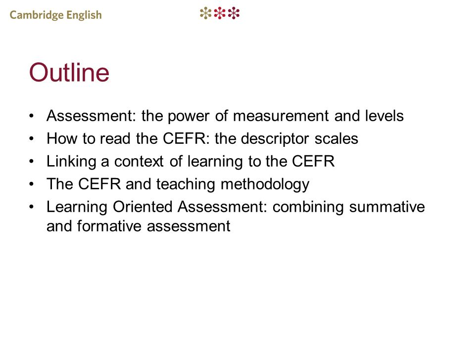 Outline Assessment: the power of measurement and levels How to read the CEFR: the descriptor scales Linking a context of learning to the CEFR The CEFR