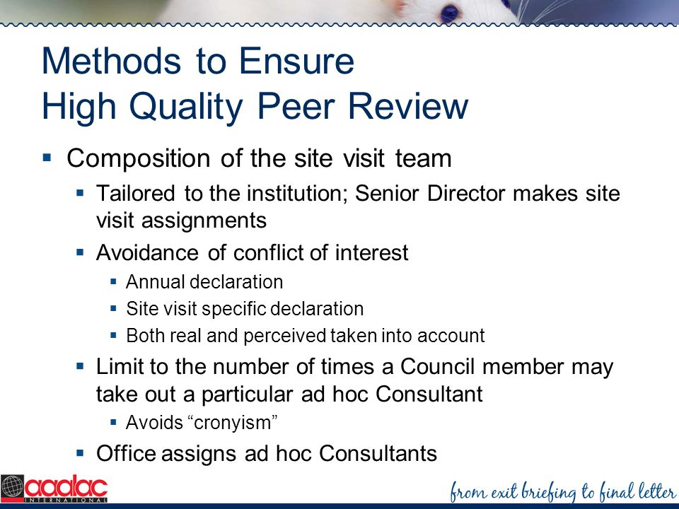 Methods to Ensure High Quality Peer Review Composition of the site visit team Tailored to the institution; Senior Director makes site visit assignment
