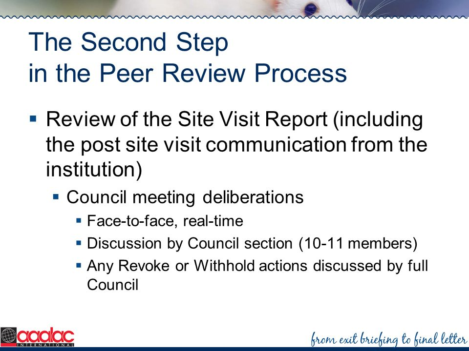 The Second Step in the Peer Review Process Review of the Site Visit Report (including the post site visit communication from the institution) Council