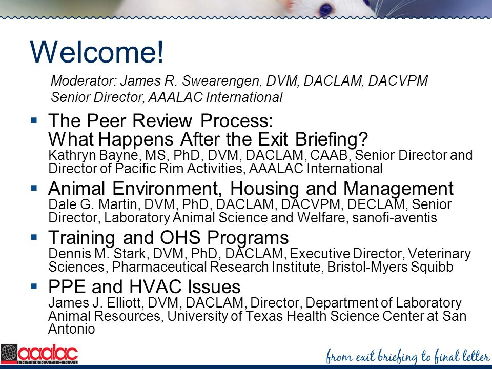 Welcome! The Peer Review Process: What Happens After the Exit Briefing? Kathryn Bayne, MS, PhD, DVM, DACLAM, CAAB, Senior Director and Director of Pac