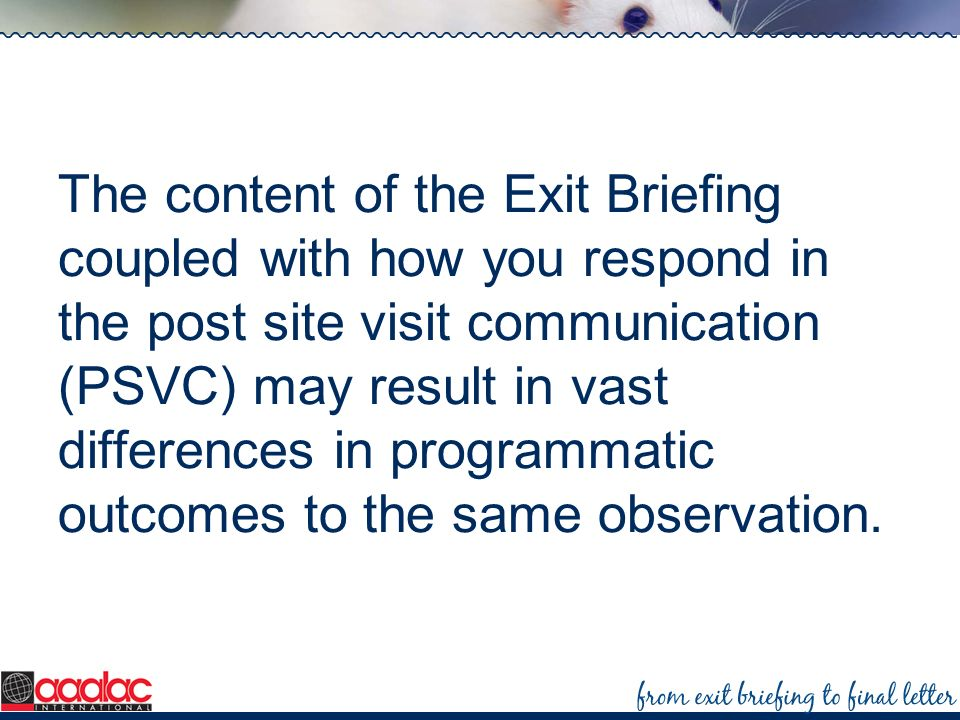 The content of the Exit Briefing coupled with how you respond in the post site visit communication (PSVC) may result in vast differences in programmat