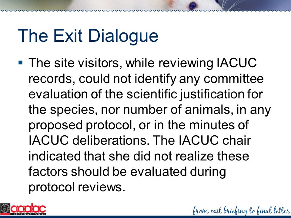The Exit Dialogue The site visitors, while reviewing IACUC records, could not identify any committee evaluation of the scientific justification for th