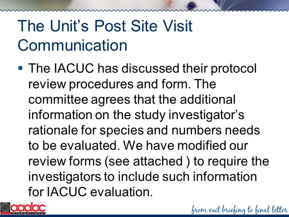The Units Post Site Visit Communication The IACUC has discussed their protocol review procedures and form. The committee agrees that the additional in