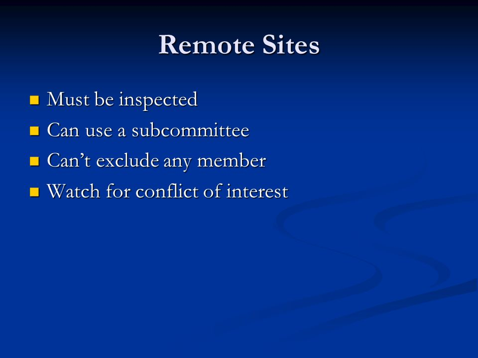 Remote Sites Must be inspected Must be inspected Can use a subcommittee Can use a subcommittee Cant exclude any member Cant exclude any member Watch f