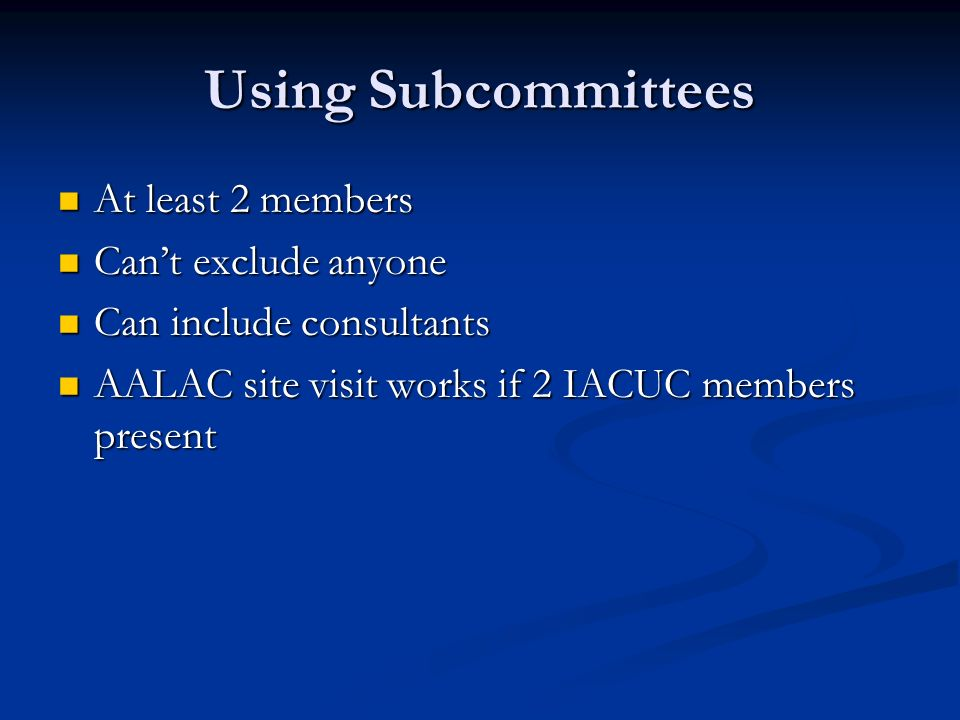 Using Subcommittees At least 2 members At least 2 members Cant exclude anyone Cant exclude anyone Can include consultants Can include consultants AALAC site visit works if 2 IACUC members present AALAC site visit works if 2 IACUC members present