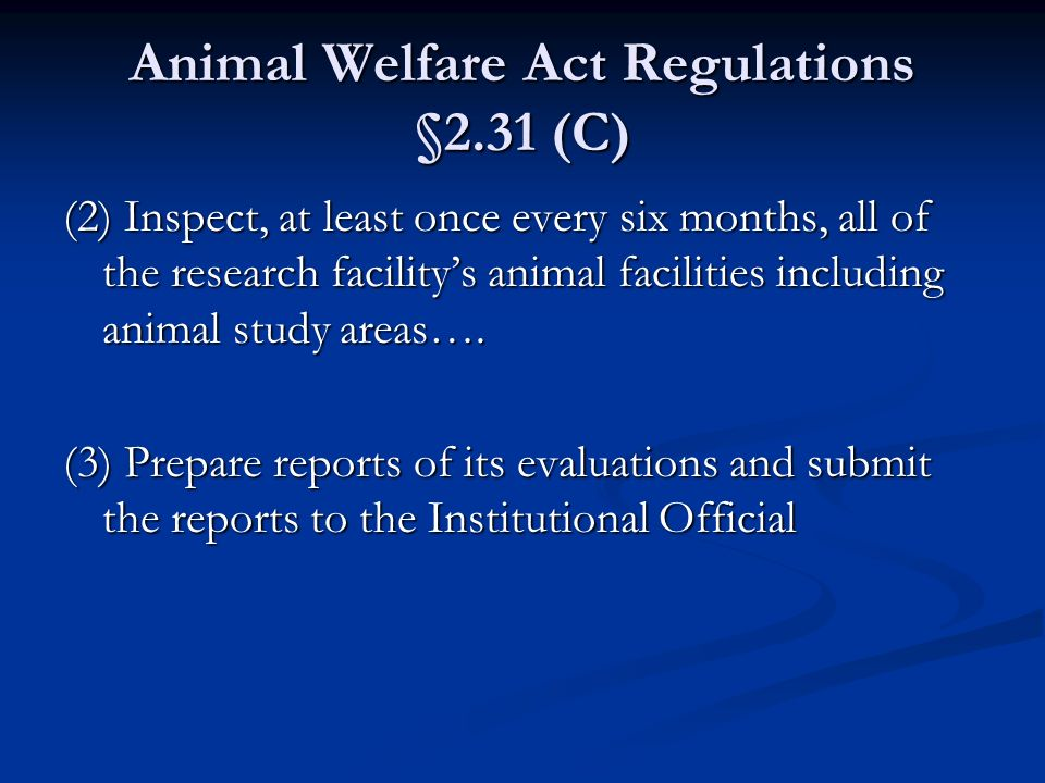 Animal Welfare Act Regulations §2.31 (C) (2) Inspect, at least once every six months, all of the research facilitys animal facilities including animal