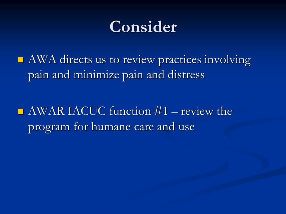 Consider AWA directs us to review practices involving pain and minimize pain and distress AWA directs us to review practices involving pain and minimi