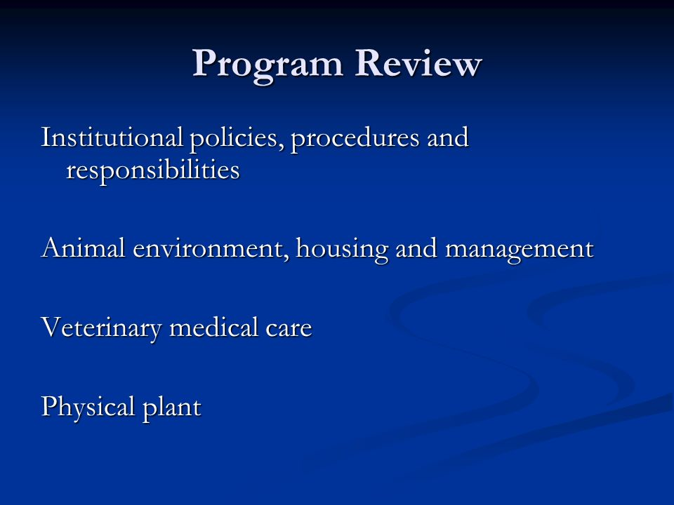 Program Review Institutional policies, procedures and responsibilities Animal environment, housing and management Veterinary medical care Physical pla