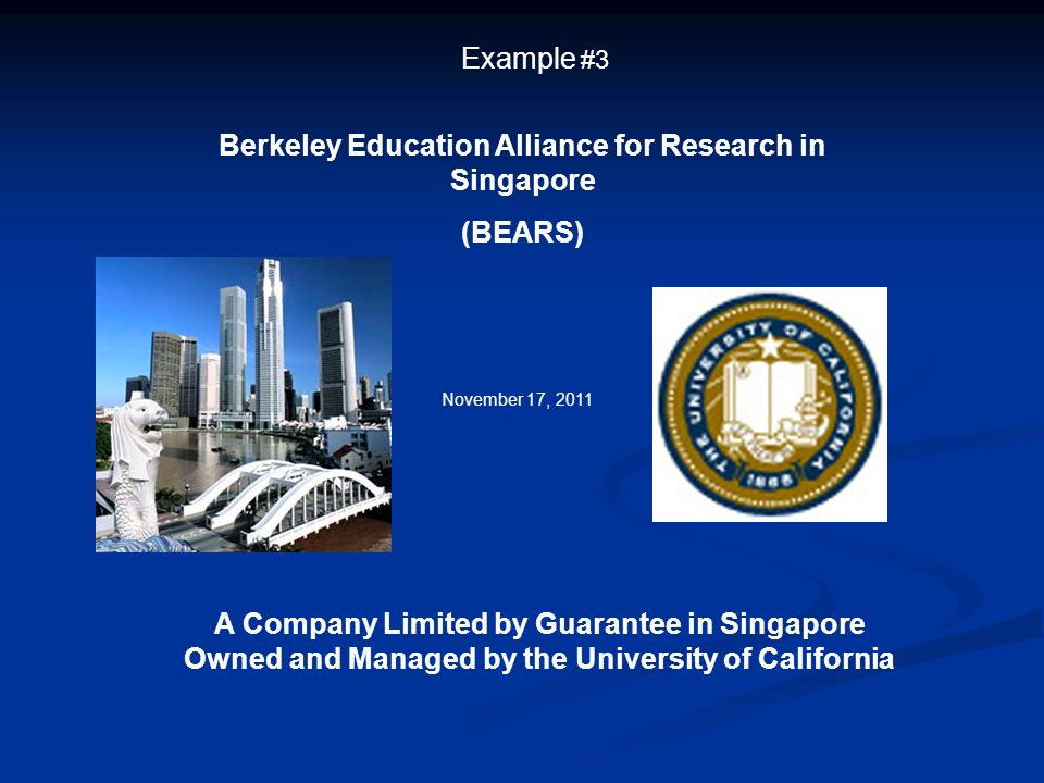 Example #3 Berkeley Education Alliance for Research in Singapore (BEARS) A Company Limited by Guarantee in Singapore Owned and Managed by the Universi