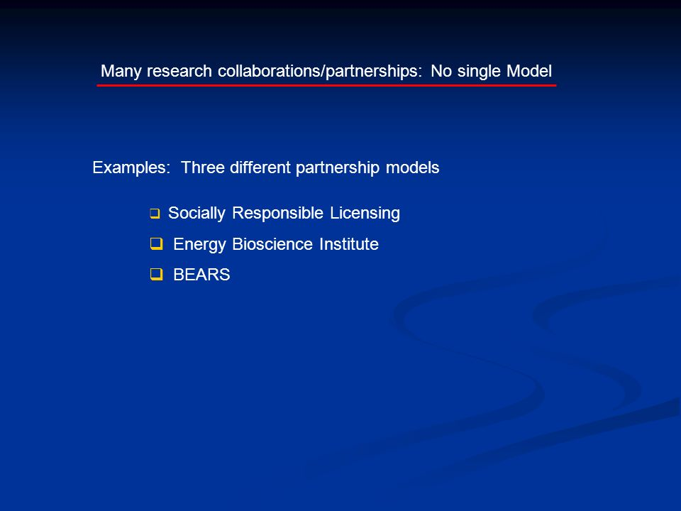 Many research collaborations/partnerships: No single Model Socially Responsible Licensing Energy Bioscience Institute BEARS Examples: Three different partnership models