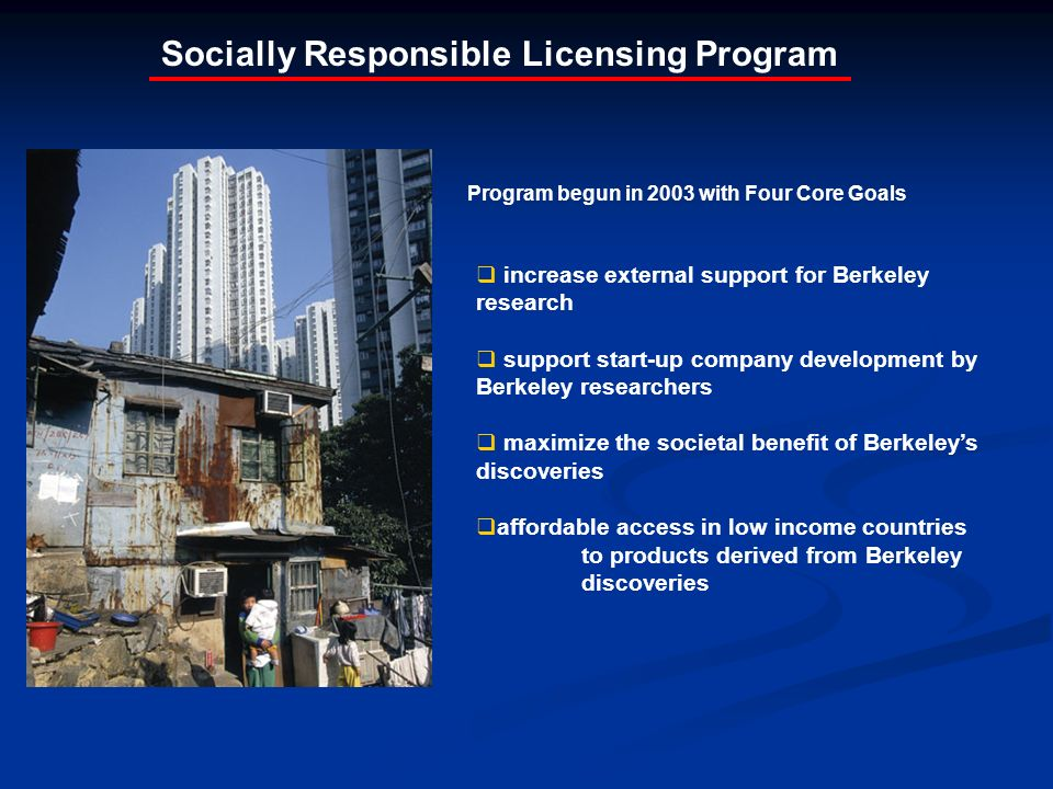 Socially Responsible Licensing Program increase external support for Berkeley research support start-up company development by Berkeley researchers maximize the societal benefit of Berkeleys discoveries affordable access in low income countries to products derived from Berkeley discoveries Program begun in 2003 with Four Core Goals