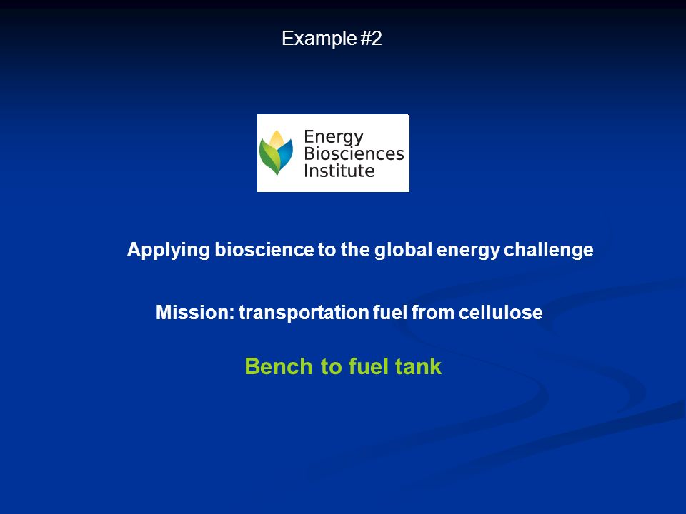 Example #2 Applying bioscience to the global energy challenge Mission: transportation fuel from cellulose Bench to fuel tank
