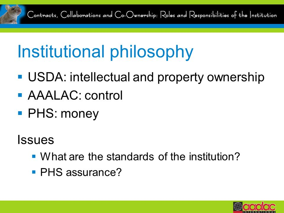 Institutional philosophy USDA: intellectual and property ownership AAALAC: control PHS: money Issues What are the standards of the institution.