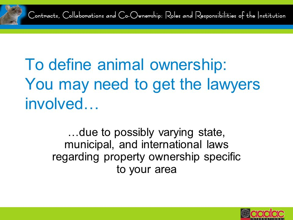 To define animal ownership: You may need to get the lawyers involved… …due to possibly varying state, municipal, and international laws regarding property ownership specific to your area