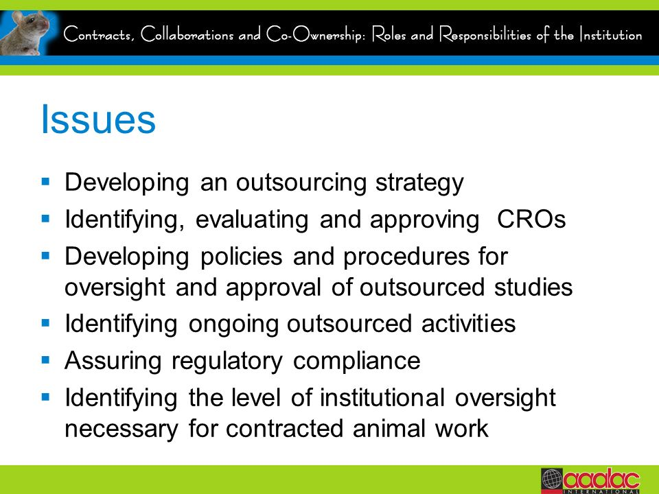 Issues Developing an outsourcing strategy Identifying, evaluating and approving CROs Developing policies and procedures for oversight and approval of outsourced studies Identifying ongoing outsourced activities Assuring regulatory compliance Identifying the level of institutional oversight necessary for contracted animal work