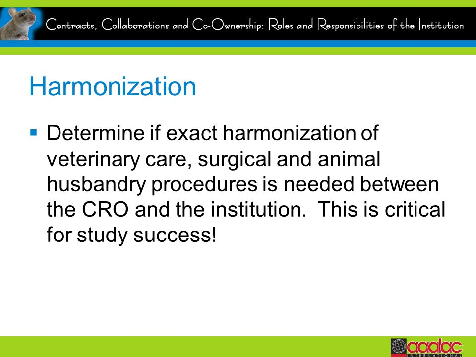 Harmonization Determine if exact harmonization of veterinary care, surgical and animal husbandry procedures is needed between the CRO and the institution.