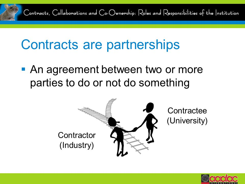 Contracts are partnerships An agreement between two or more parties to do or not do something Contractor (Industry) Contractee (University)