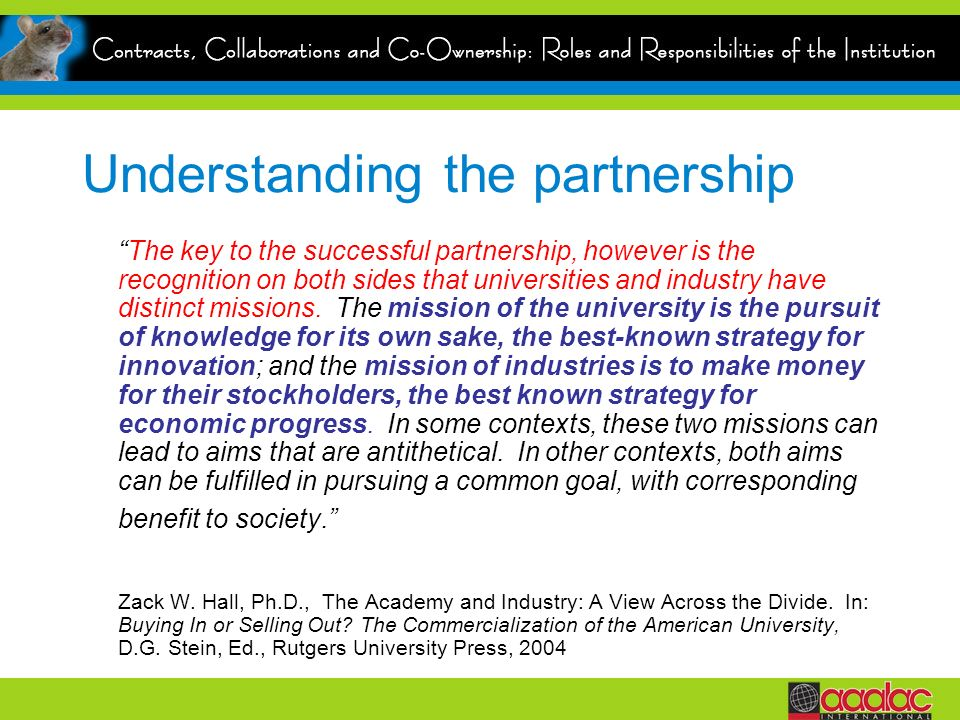 Understanding the partnership The key to the successful partnership, however is the recognition on both sides that universities and industry have distinct missions.