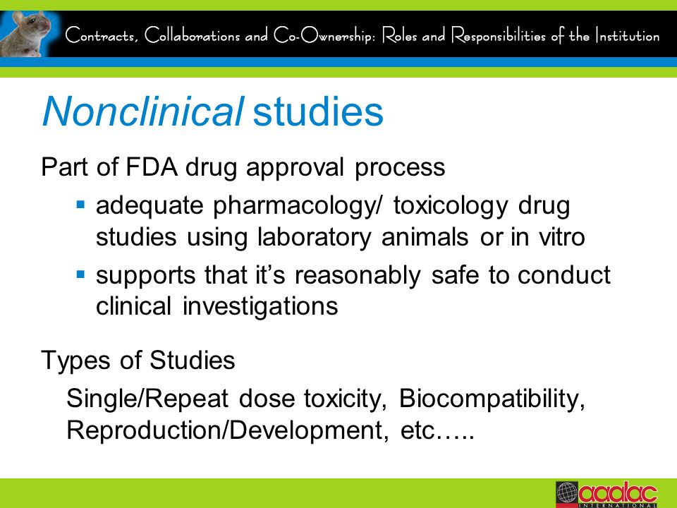 Nonclinical studies Part of FDA drug approval process adequate pharmacology/ toxicology drug studies using laboratory animals or in vitro supports that its reasonably safe to conduct clinical investigations Types of Studies Single/Repeat dose toxicity, Biocompatibility, Reproduction/Development, etc…..