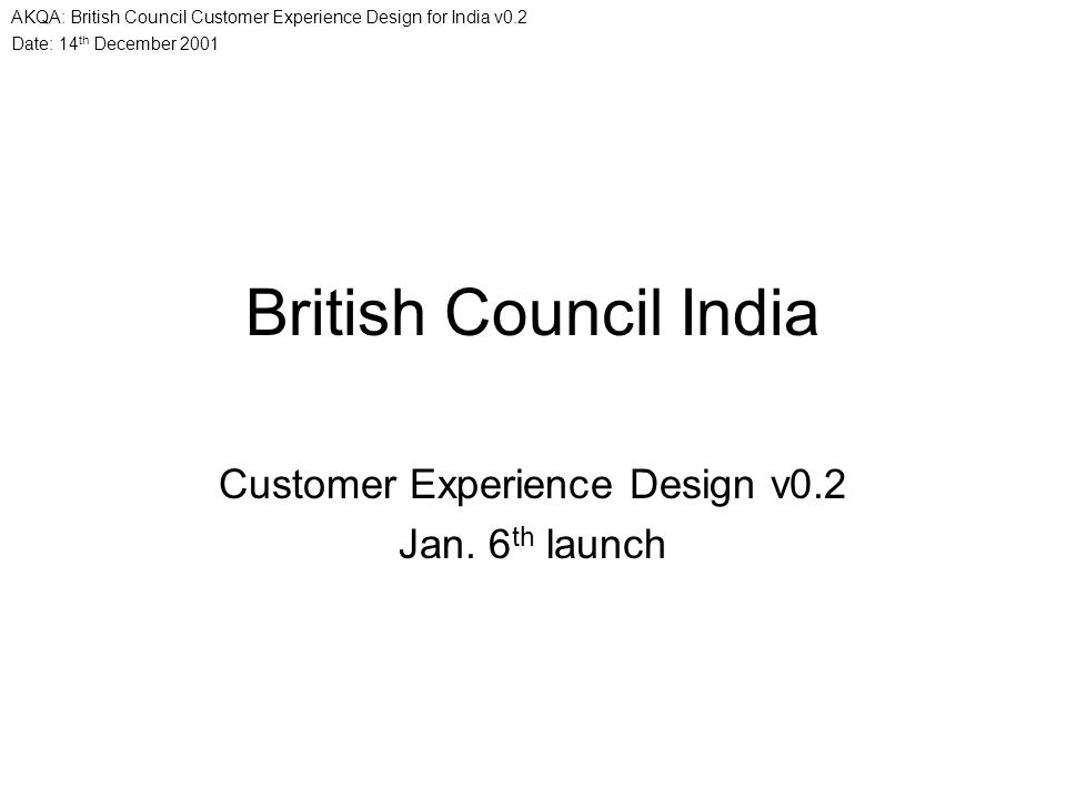 Date: 14 th December 2001 AKQA: British Council Customer Experience Design for India v0.2 British Council India Customer Experience Design v0.2 Jan. 6
