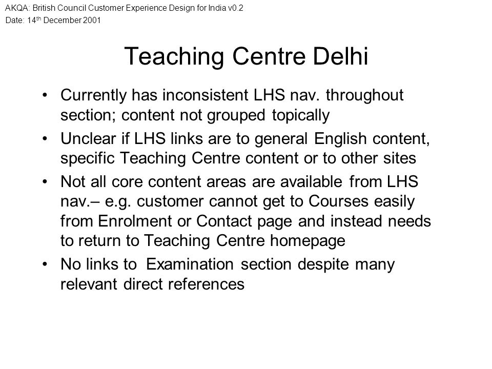 Date: 14 th December 2001 AKQA: British Council Customer Experience Design for India v0.2 Teaching Centre Delhi Currently has inconsistent LHS nav. th