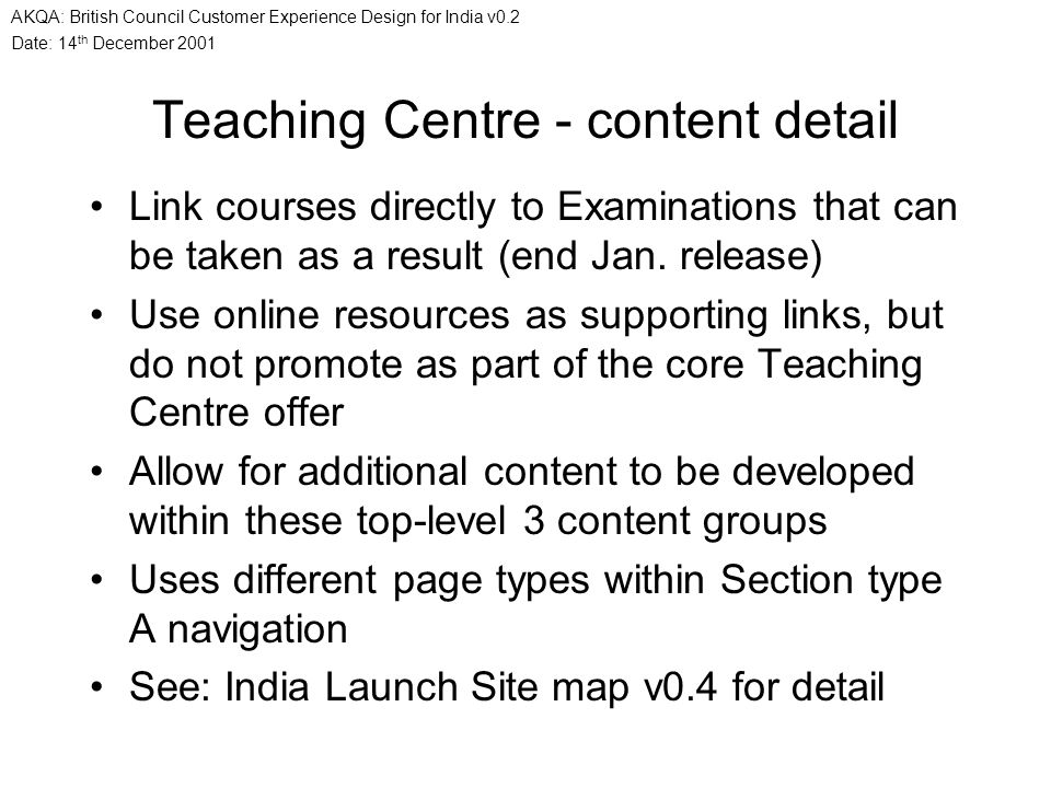 Date: 14 th December 2001 AKQA: British Council Customer Experience Design for India v0.2 Teaching Centre - content detail Link courses directly to Ex