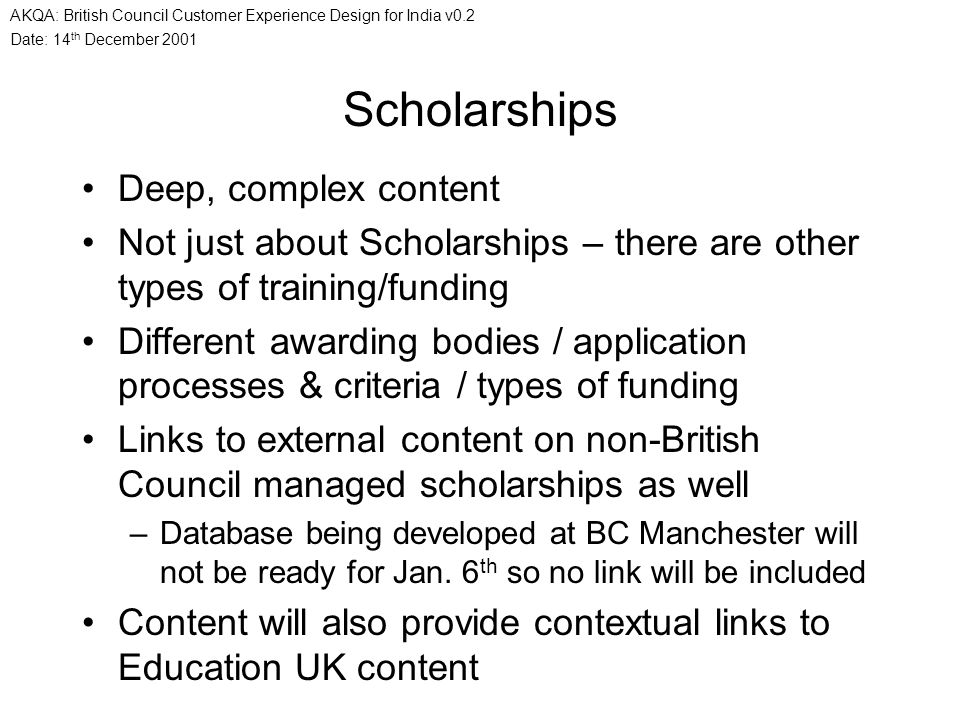 Date: 14 th December 2001 AKQA: British Council Customer Experience Design for India v0.2 Scholarships Deep, complex content Not just about Scholarshi