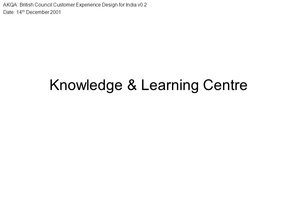Date: 14 th December 2001 AKQA: British Council Customer Experience Design for India v0.2 Knowledge & Learning Centre