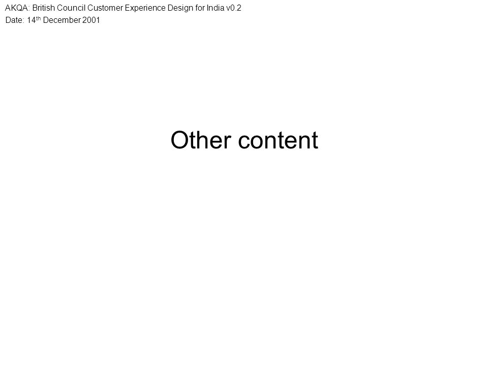 Date: 14 th December 2001 AKQA: British Council Customer Experience Design for India v0.2 Other content