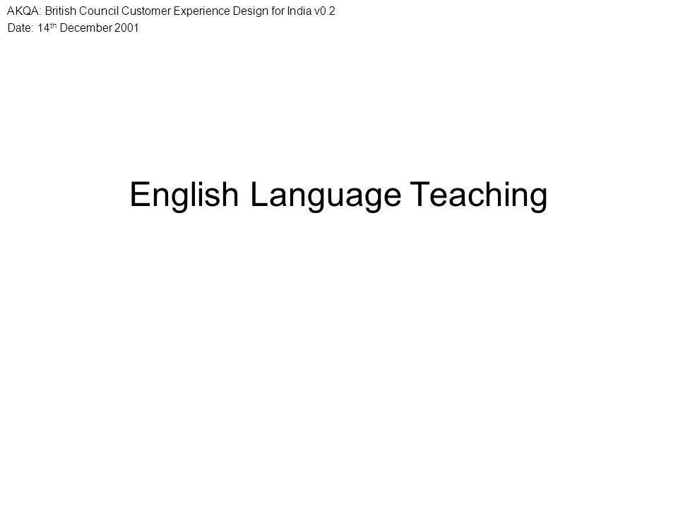 Date: 14 th December 2001 AKQA: British Council Customer Experience Design for India v0.2 English Language Teaching