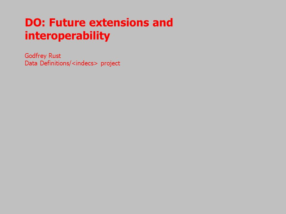 DO: Future extensions and interoperability Godfrey Rust Data Definitions/ project