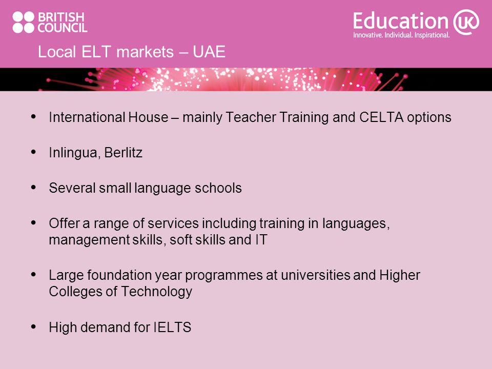 Local ELT markets – UAE International House – mainly Teacher Training and CELTA options Inlingua, Berlitz Several small language schools Offer a range