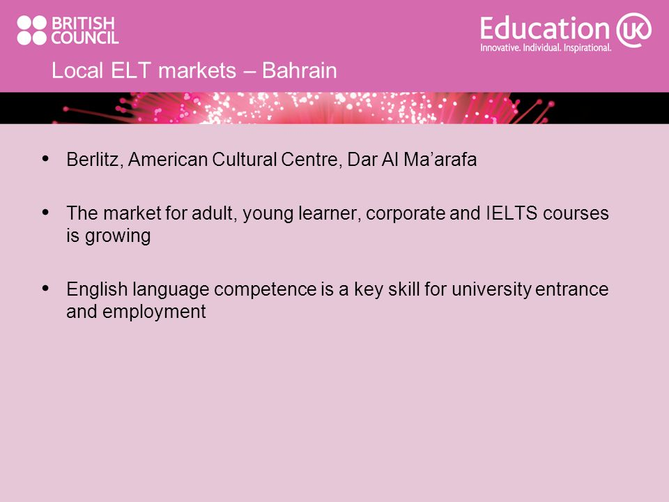 Local ELT markets – Bahrain Berlitz, American Cultural Centre, Dar Al Maarafa The market for adult, young learner, corporate and IELTS courses is grow
