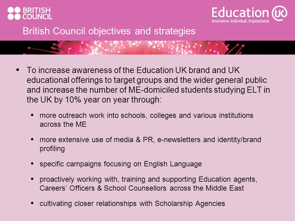 British Council objectives and strategies To increase awareness of the Education UK brand and UK educational offerings to target groups and the wider