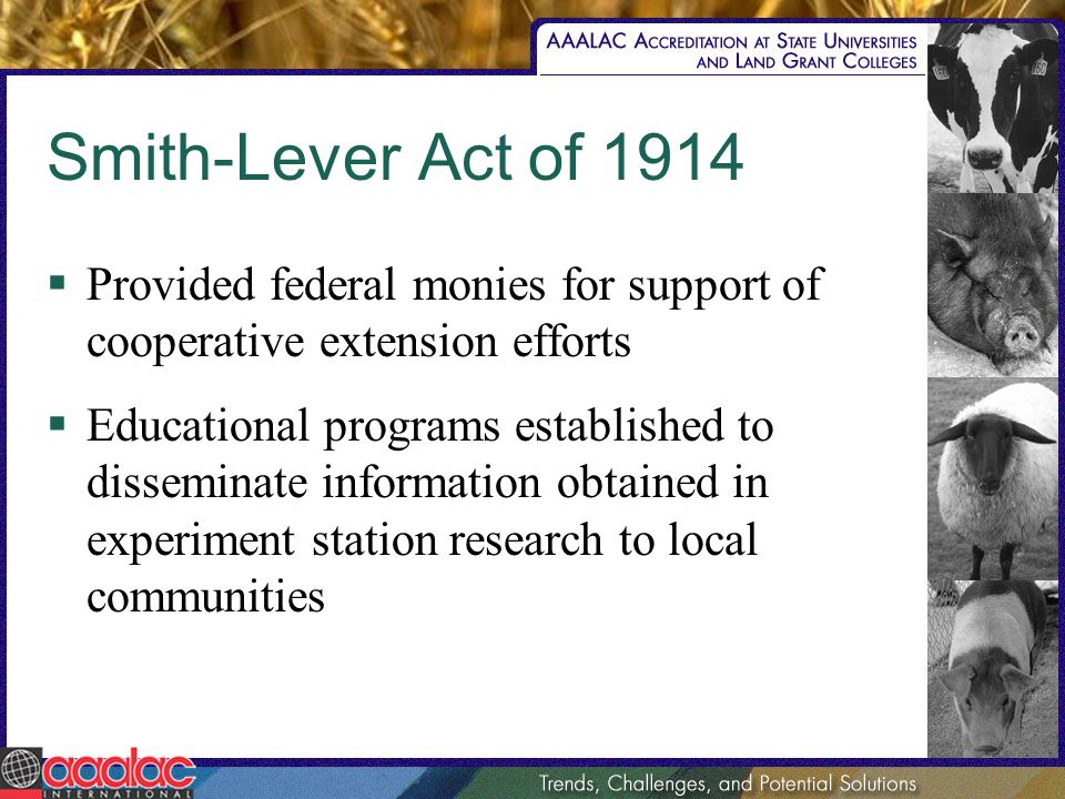 Smith-Lever Act of 1914 Provided federal monies for support of cooperative extension efforts Educational programs established to disseminate information obtained in experiment station research to local communities