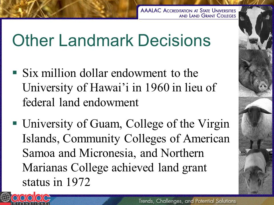 Other Landmark Decisions Six million dollar endowment to the University of Hawaii in 1960 in lieu of federal land endowment University of Guam, Colleg