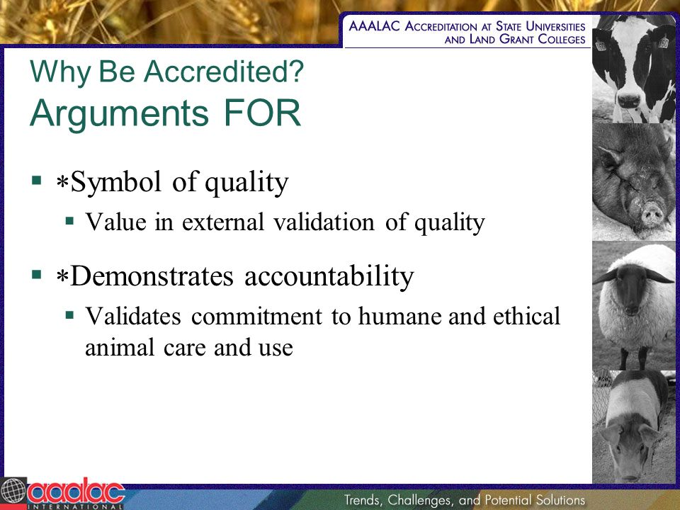 Why Be Accredited? Arguments FOR Symbol of quality Value in external validation of quality Demonstrates accountability Validates commitment to humane