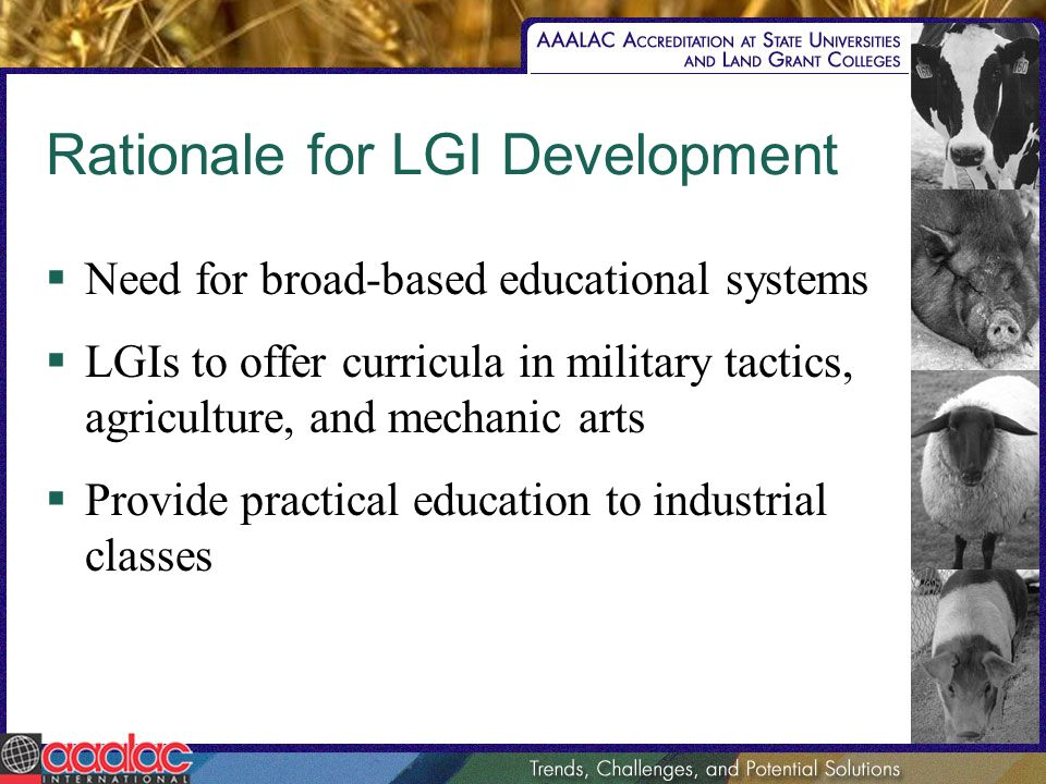 Rationale for LGI Development Need for broad-based educational systems LGIs to offer curricula in military tactics, agriculture, and mechanic arts Provide practical education to industrial classes