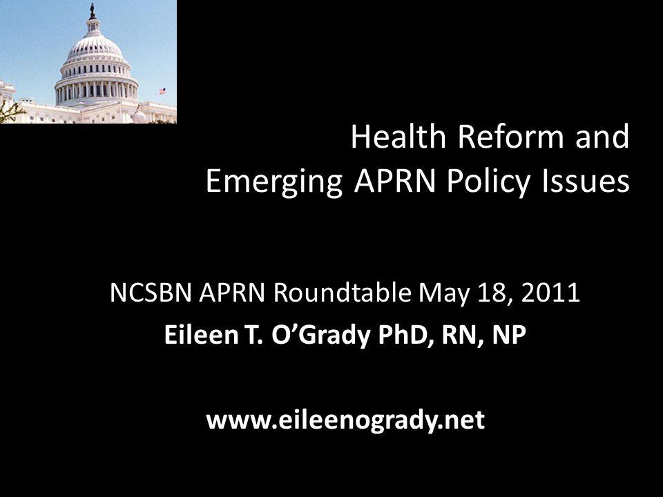Health Reform and Emerging APRN Policy Issues NCSBN APRN Roundtable May 18, 2011 Eileen T. OGrady PhD, RN, NP www.eileenogrady.net