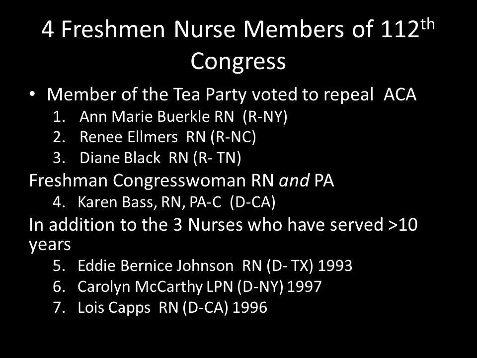 4 Freshmen Nurse Members of 112 th Congress Member of the Tea Party voted to repeal ACA 1.Ann Marie Buerkle RN (R-NY) 2.Renee Ellmers RN (R-NC) 3.Diane Black RN (R- TN) Freshman Congresswoman RN and PA 4.
