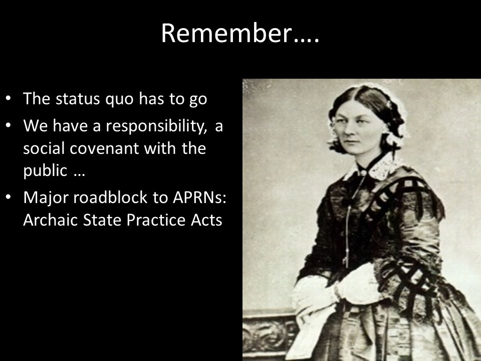 Remember…. The status quo has to go We have a responsibility, a social covenant with the public … Major roadblock to APRNs: Archaic State Practice Act