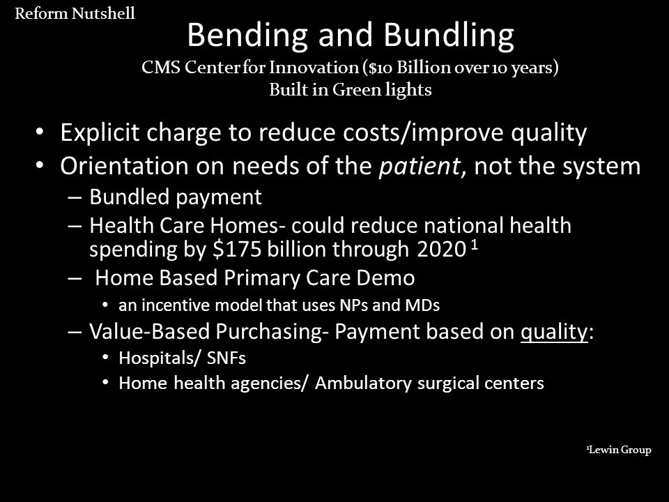 Bending and Bundling CMS Center for Innovation ($10 Billion over 10 years) Built in Green lights Explicit charge to reduce costs/improve quality Orientation on needs of the patient, not the system – Bundled payment – Health Care Homes- could reduce national health spending by $175 billion through 2020 1 – Home Based Primary Care Demo an incentive model that uses NPs and MDs – Value-Based Purchasing- Payment based on quality: Hospitals/ SNFs Home health agencies/ Ambulatory surgical centers 1 Lewin Group Reform Nutshell