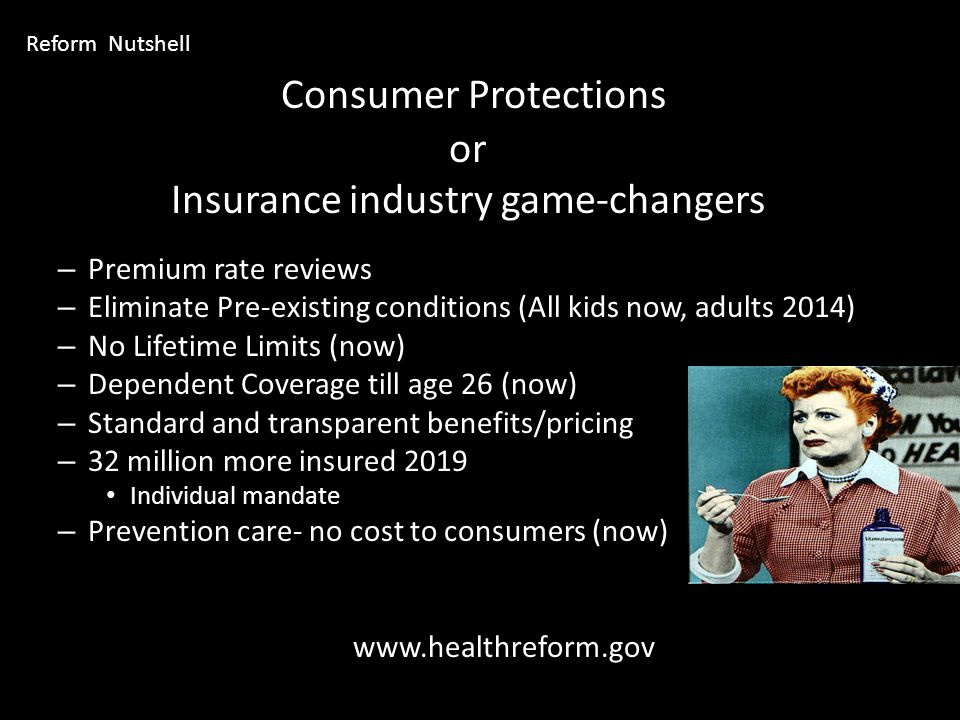 Consumer Protections or Insurance industry game-changers – Premium rate reviews – Eliminate Pre-existing conditions (All kids now, adults 2014) – No Lifetime Limits (now) – Dependent Coverage till age 26 (now) – Standard and transparent benefits/pricing – 32 million more insured 2019 Individual mandate – Prevention care- no cost to consumers (now) www.healthreform.gov Reform Nutshell