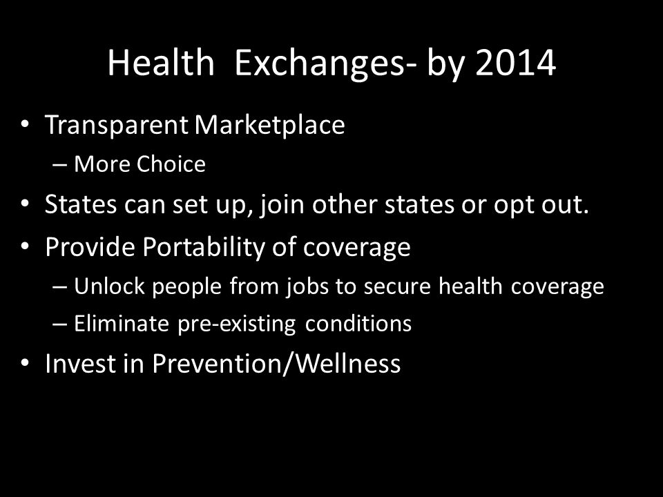 Health Exchanges- by 2014 Transparent Marketplace – More Choice States can set up, join other states or opt out.