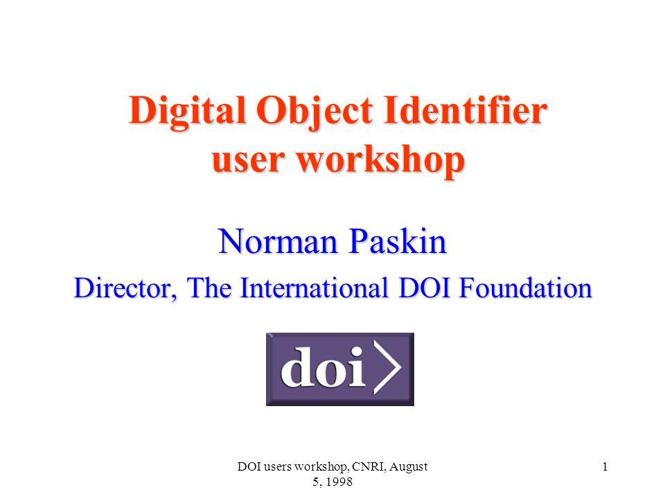 DOI users workshop, CNRI, August 5, 1998 1 Digital Object Identifier user workshop Norman Paskin Director, The International DOI Foundation