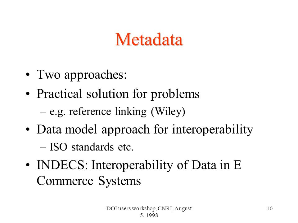 DOI users workshop, CNRI, August 5, 1998 10 Metadata Two approaches: Practical solution for problems –e.g.