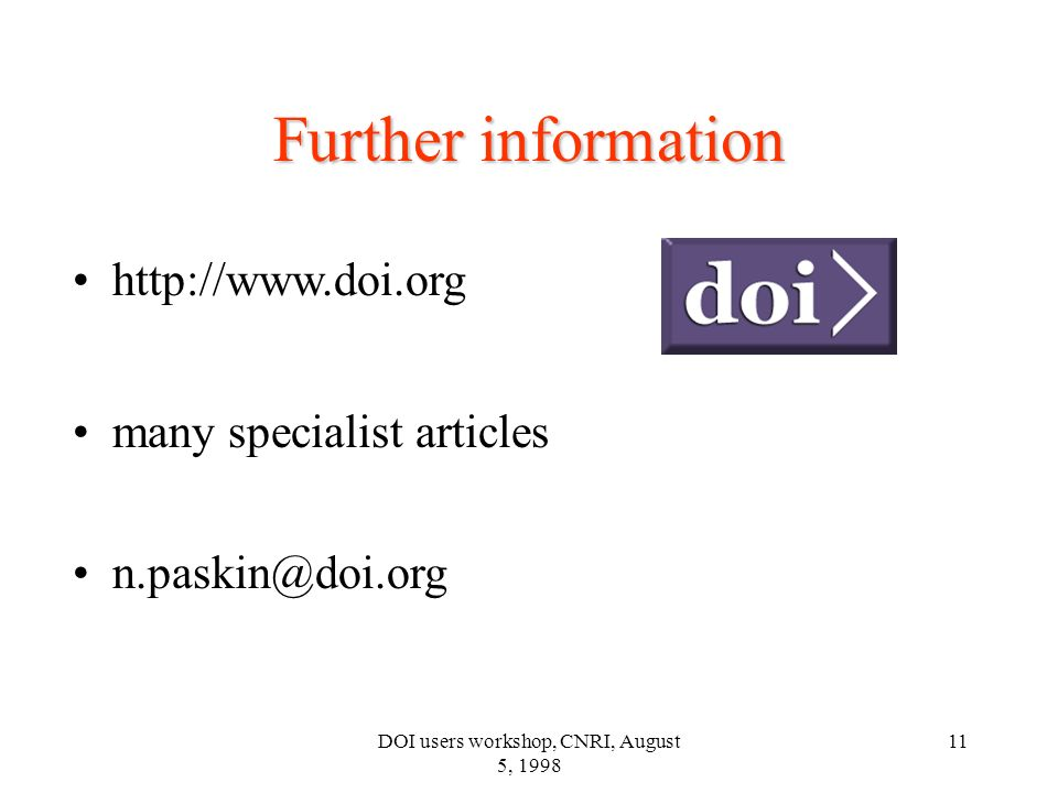 DOI users workshop, CNRI, August 5, 1998 11 Further information http://www.doi.org many specialist articles n.paskin@doi.org